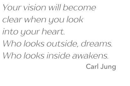 Quote: Your vision will become clear when you look into your heart. Who looks outside, dreams. Who looks inside awakens. Cite: Carl Jung