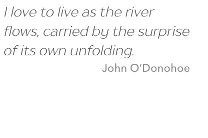 Quote: I love to live as the river flows, carried by the surprise of its own unfolding. Cite: John O'Donohoe