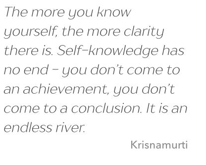 Quote: The more you know yourself, the more clarity there is. Self-knowledge has no end - you don't come to a conclusion. It is an endless river. Cite: Krisnamurti