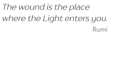 Quote: The wound is the place where the Light enters you. Cite: Rumi