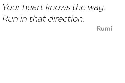 Quote: Your heart knows the way. Run in that direction. Cite: Rumi